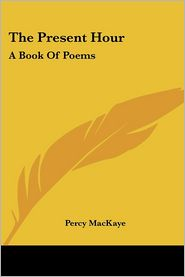 Present Hour: A Book of Poems - Percy Mackaye