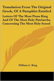 Translation from the Original Greek, of a Pamphlet Entitled: Letters of the Most Pious King and of the Most Holy Patriarchs, Concerning the Most Holy - William C. King