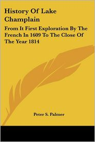 History of Lake Champlain: From It First Exploration by the French in 1609 to the Close of the Year 1814 - Peter Sailly Palmer