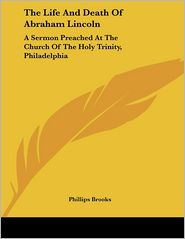 Life and Death of Abraham Lincoln: A Sermon Preached at the Church of the Holy Trinity, Philadelphia - Phillips Brooks