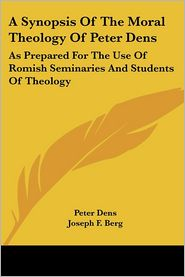 Synopsis of the Moral Theology of Peter Dens: As Prepared for the Use of Romish Seminaries and Students of Theology - Peter Dens, Joseph F. Berg (Translator)