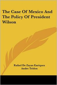 Case of Mexico and the Policy of President Wilson - Rafael De Zayas Enriquez, Andre Tridon (Translator)