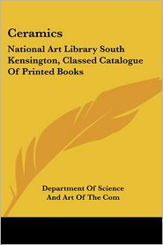 Ceramics: National Art Library South Kensington, Classed Catalogue of Printed Books - Department of Science and Art of the Com