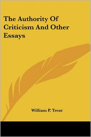 The Authority Of Criticism And Other Essays - William P. Trent