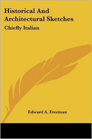 Historical and Architectural Sketches: Chiefly Italian - Edward A. Freeman