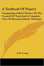 Textbook of Popery: Comprising a Brief History of the Council of Trent and a Complete View of Roman-Catholic Theology - J.M. Cramp