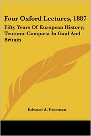 Four Oxford Lectures 1887: Fifty Years of European History; Teutonic Conquest in Gaul and Britain - Edward A. Freeman