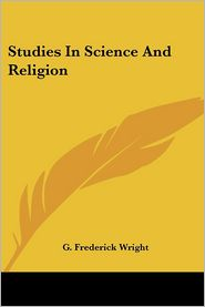Studies in Science and Religion - G. Frederick Wright