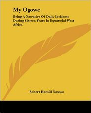 My Ogowe: Being a Narrative of Daily Incidents during Sixteen Years in Equatorial West Africa - Robert Hamill Nassau