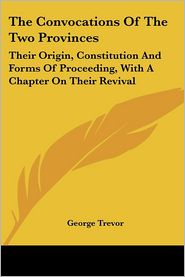 The Convocations of the Two Provinces: Their Origin, Constitution and Forms of Proceeding, with A Chapter on Their Revival - George Trevor