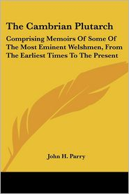 Cambrian Plutarch: Comprising Memoirs of Some of the Most Eminent Welshmen, from the Earliest Times to the Present - John H. Parry