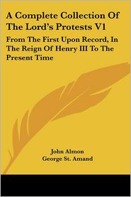 Complete Collection of the Lord's Protests V1: From the First upon Record, in the Reign of Henry III to the Present Time - John Almon, George St Amand