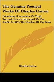 Genuine Poetical Works of Charles Cotton: Containing; Scarronides, or Virgil Travestie; Lucian Burlesqu'd, or the Scoffer Scoff'd; The Wonders Of - Charles Cotton