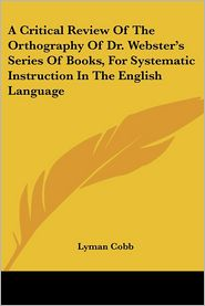 Critical Review of the Orthography of Dr Webster's Series of Books, for Systematic Instruction in the English Language - Lyman Cobb