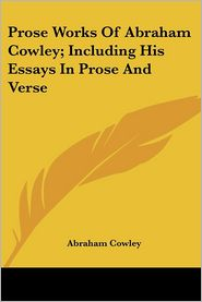 Prose Works of Abraham Cowley; Including His Essays in Prose and Verse - Abraham Cowley