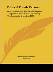 Political Frauds Exposed: Or a Narrative of the Proceedings of the Junto in Providence, Concerning the Senatorial Question (1838) - Thomas Wilson Dorr, Aristides