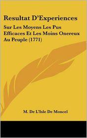 Resultat D'Experiences: Sur Les Moyens Les Pus Efficaces Et Les Moins Onereux Au Peuple (1771) - M. De L'Isle De Moncel