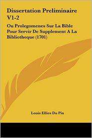 Dissertation Preliminaire V1-2: Ou Prolegomenes Sur La Bible Pour Servir De Supplement A La Bibliotheque (1701) - Louis Ellies Du Pin