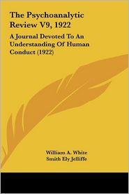 The Psychoanalytic Review V9, 1922: A Journal Devoted To An Understanding Of Human Conduct (1922) - William A. White (Editor), Smith Ely Jelliffe (Editor)