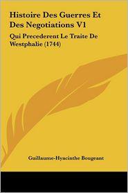 Histoire Des Guerres Et Des Negotiations V1: Qui Precederent Le Traite De Westphalie (1744) - Guillaume-Hyacinthe Bougeant