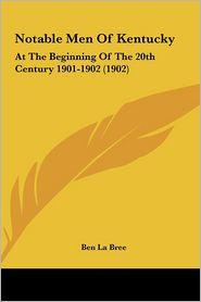Notable Men Of Kentucky: At The Beginning Of The 20th Century 1901-1902 (1902) - Ben La Bree (Editor)