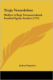 Troja Veszedelme: Mellyet A Regi Versszerzoknek Irasibol Egybe Szedett (1774) - Andras Dugonics