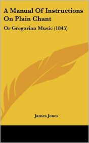 A Manual of Instructions on Plain Chant: Or Gregorian Music (1845)