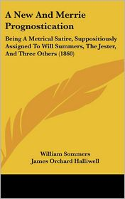 A New and Merrie Prognostication: Being a Metrical Satire, Suppositiously Assigned to Will Summers, the Jester, and Three Others (1860) - William Sommers, J.O. Halliwell-Phillipps (Editor), James Orchard Halliwell (Editor)