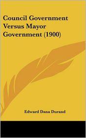 Council Government Versus Mayor Government (1900) - Edward Dana Durand