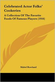 Celebrated Actor Folks' Cookeries: A Collection Of The Favorite Foods Of Famous Players (1916) - Mabel Rowland