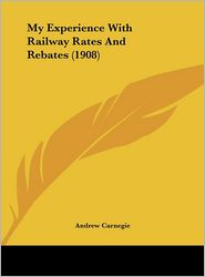 My Experience With Railway Rates And Rebates (1908) - Andrew Carnegie
