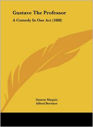 Gustave The Professor: A Comedy In One Act (1888) - Gaston Maquis, Alfred Bertinot, George Melville Baker (Translator)