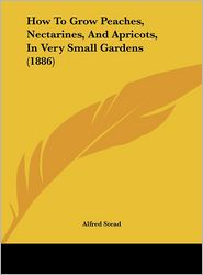 How To Grow Peaches, Nectarines, And Apricots, In Very Small Gardens (1886) - Alfred Stead