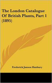 The London Catalogue Of British Plants, Part 1 (1895) - Frederick Janson Hanbury