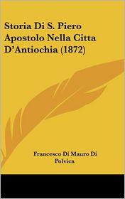 Storia Di S. Piero Apostolo Nella Citta D'Antiochia (1872) - Francesco Di Mauro Di Polvica