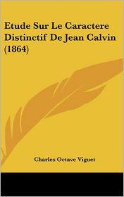 Etude Sur Le Caractere Distinctif De Jean Calvin (1864) - Charles Octave Viguet