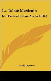 Le Tabac Mexicain: Son Present Et Son Avenir (1885) - Louis Lejeune