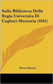 Sulla Biblioteca Della Regia Universita Di Cagliari Memoria (1845) - Pietro Martini