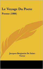 Le Voyage Du Poete: Poeme (1806) - Jacques Benjamin De Saint-Victor