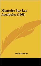 Memoire Sur Les Ascoboles (1869) - Emile Boudier