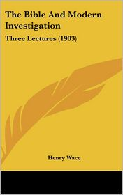 The Bible And Modern Investigation: Three Lectures (1903) - Henry Wace