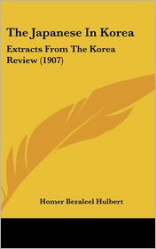 The Japanese In Korea: Extracts From The Korea Review (1907)