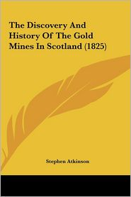 Atkinson, S: Discovery And History Of The Gold Mines In Scot