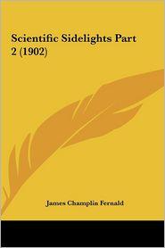 Scientific Sidelights Part 2 (1902) - James Champlin Fernald