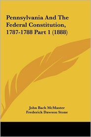 Pennsylvania And The Federal Constitution, 1787-1788 Part 1 (1888) - John Bach McMaster, Frederick Dawson Stone