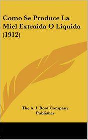 Como Se Produce La Miel Extraida O Liquida (1912) - The A. I. Root Company Publisher