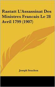 Rastatt L'Assassinat Des Ministres Francais Le 28 Avril 1799 (1907) - Joseph Souchon (Editor)