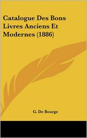 Catalogue Des Bons Livres Anciens Et Modernes (1886) - G. De Bourge