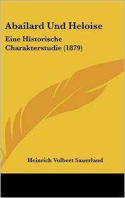 Abailard Und Heloise: Eine Historische Charakterstudie (1879) - Heinrich Volbert Sauerland
