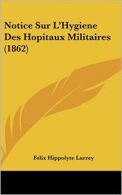Notice Sur L'Hygiene Des Hopitaux Militaires (1862) - Felix Hippolyte Larrey